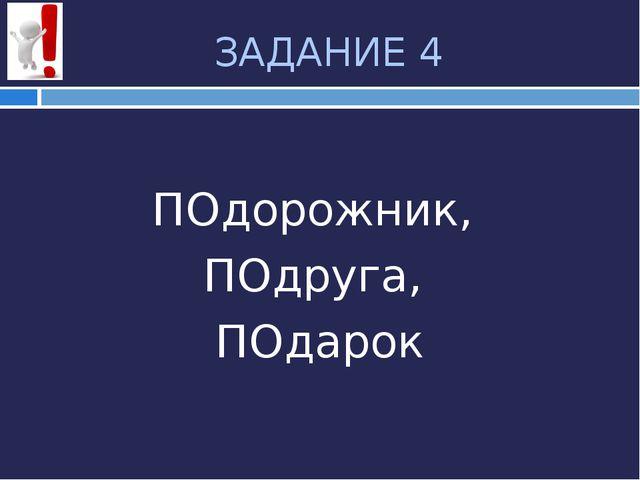 ЗАДАНИЕ 4 ПОдорожник, ПОдруга, ПОдарок