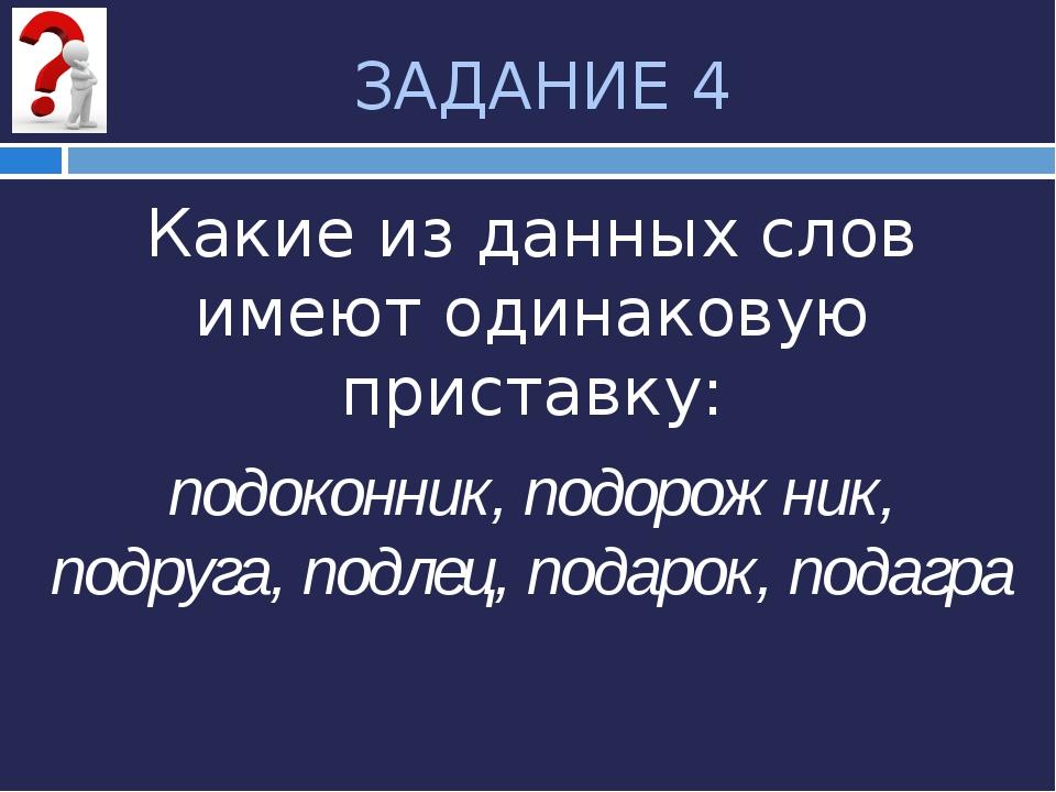 ЗАДАНИЕ 4 Какие из данных слов имеют одинаковую приставку: подоконник, подоро...