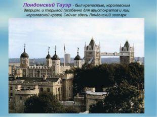 Лондонский Тауэр - был крепостью, королевским дворцом, и тюрьмой (особенно дл