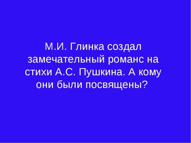 М.И. Глинка создал замечательный романс на стихи А.С. Пушкина. А кому они бы...
