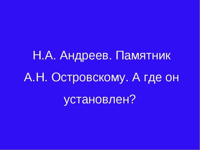 Н.А. Андреев. Памятник А.Н. Островскому. А где он установлен?