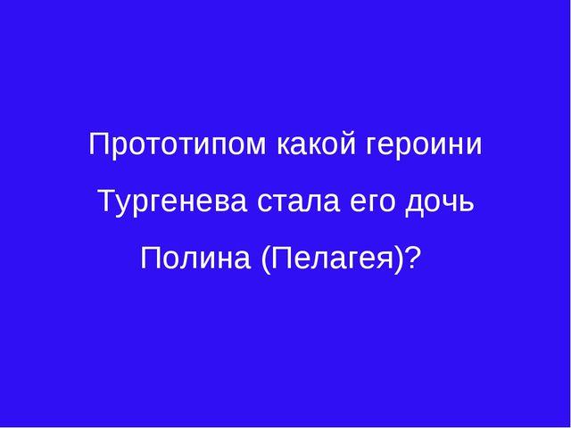 Прототипом какой героини Тургенева стала его дочь Полина (Пелагея)?