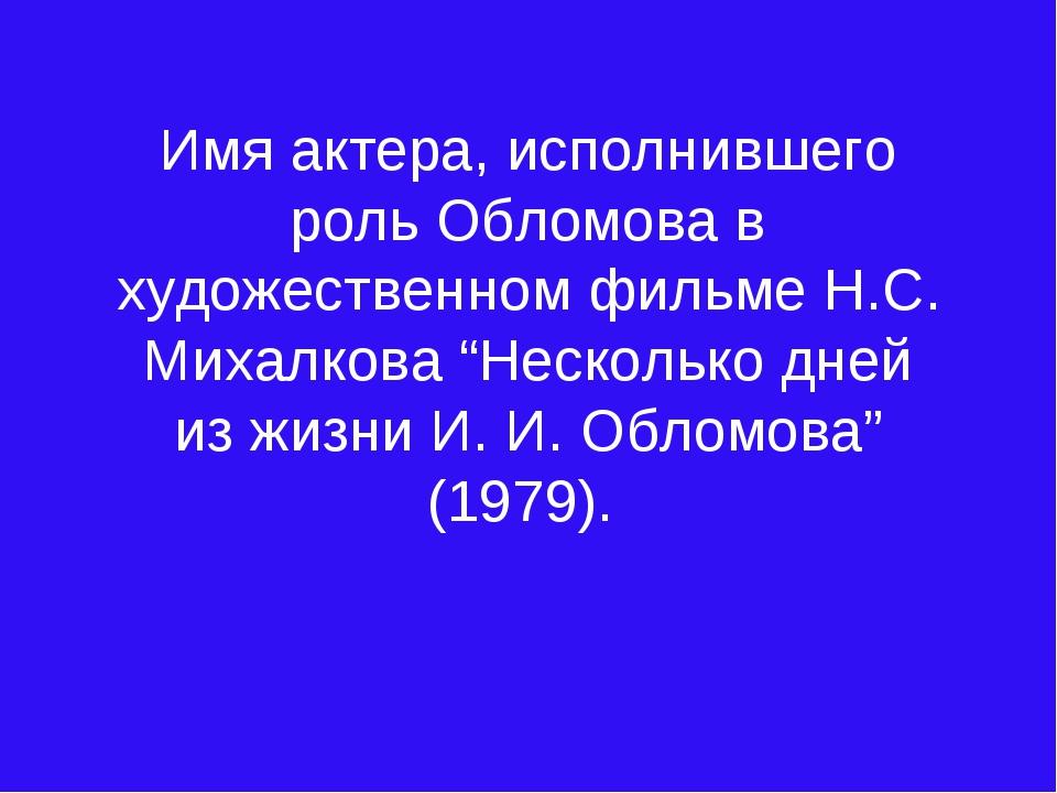 Имя актера, исполнившего роль Обломова в художественном фильме Н.С. Михалкова...
