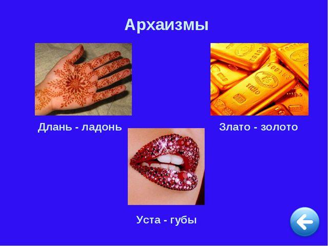 Архаизмы Длань - ладонь Злато - золото Уста - губы