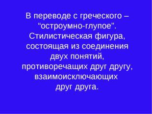 """В переводе с греческого – """"остроумно-глупое"""". Стилистическая фигура, состояща"""