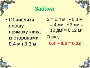 Задача Обчислити площу прямокутника із сторонами 0,4 м і 0,3 м. S = 0,4 м • 0