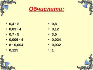 Обчислити: 0,4 ∙ 2 0,03 ∙ 4 0,7 ∙ 5 0,006 ∙ 4 8 ∙ 0,004 0,125 0,8 0,12 3,5 0,