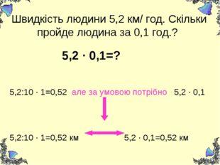Швидкість людини 5,2 км/ год. Скільки пройде людина за 0,1 год.? 5,2 ∙ 0,1=?