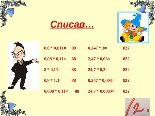 Списав… 0,8 * 0,011= 880,247 * 3= 822 0,08 * 0,11= 882,47 * 0,03= 822 8 * 0...