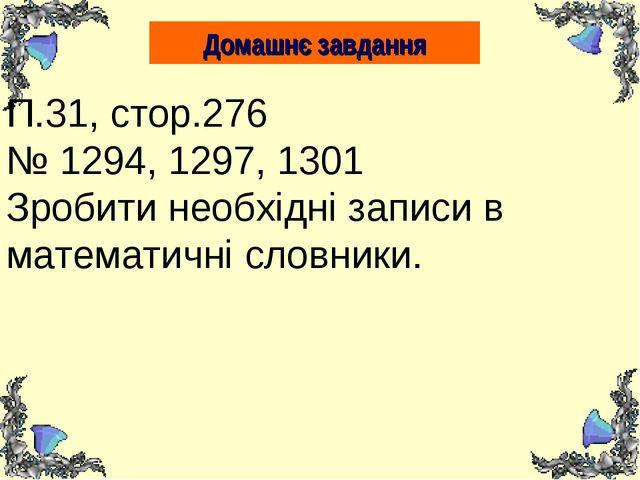 Домашнє завдання П.31, стор.276 № 1294, 1297, 1301 Зробити необхідні записи в...
