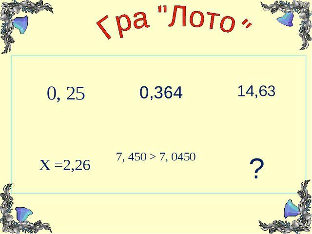 0, 25  0,364 14,63 Х =2,26 7, 450 > 7, 0450 ?