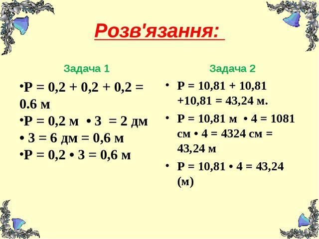 Розв'язання: Задача 1 Р = 0,2 + 0,2 + 0,2 = 0.6 м Р = 0,2 м • 3 = 2 дм • 3 =...