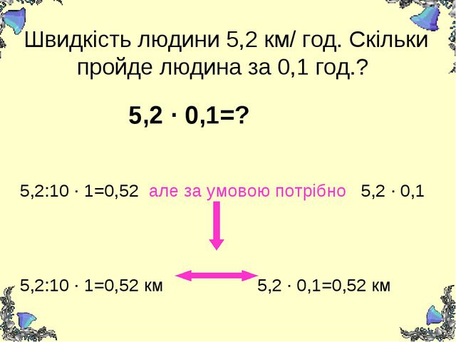 Швидкість людини 5,2 км/ год. Скільки пройде людина за 0,1 год.? 5,2 ∙ 0,1=?...