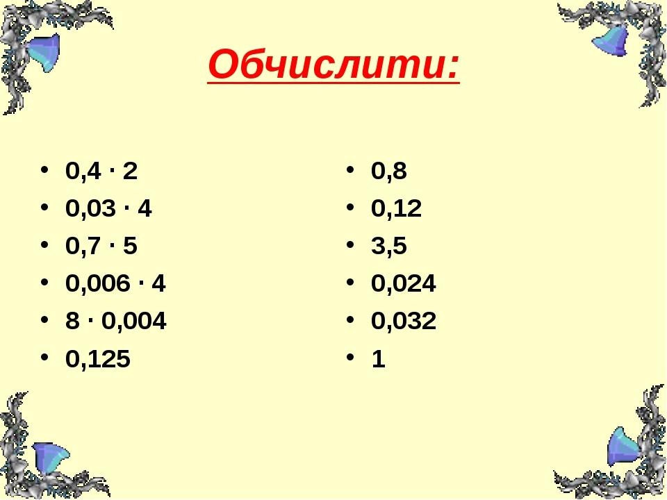 Обчислити: 0,4 ∙ 2 0,03 ∙ 4 0,7 ∙ 5 0,006 ∙ 4 8 ∙ 0,004 0,125 0,8 0,12 3,5 0,...
