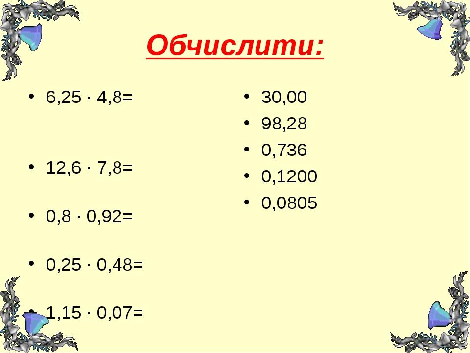 Обчислити: 6,25 ∙ 4,8= 12,6 ∙ 7,8= 0,8 ∙ 0,92= 0,25 ∙ 0,48= 1,15 ∙ 0,07= 30,0...