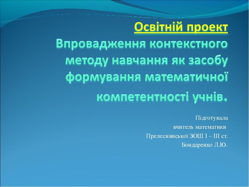 Підготувала вчитель математики Прелеснянської ЗОШ І – ІІІ ст. Бондаренко Л.Ю.