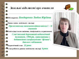 Загальні відомості про вчителя ПІБ педагога Бондаренко Любов Юріївна _______