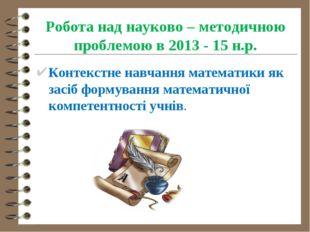 Робота над науково – методичною проблемою в 2013 - 15 н.р. Контекстне навчанн