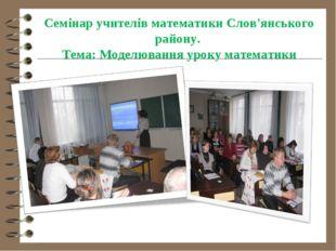 Семінар учителів математики Слов'янського району. Тема: Моделювання уроку мат