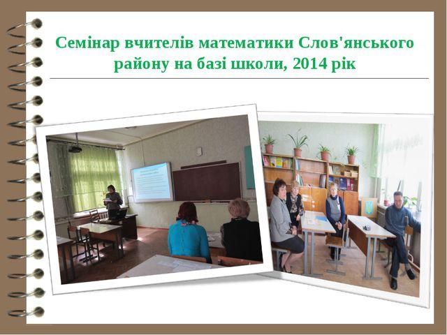 Семінар вчителів математики Слов'янського району на базі школи, 2014 рік