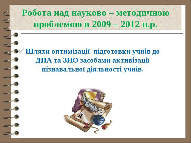 Робота над науково – методичною проблемою в 2009 – 2012 н.р. Шляхи оптимізаці...