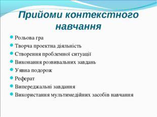 Прийоми контекстного навчання Рольова гра Творча проектна діяльність Створенн