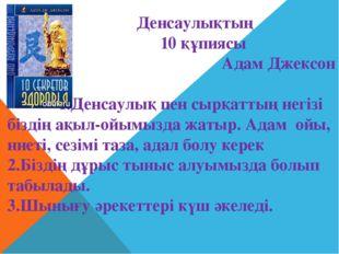 Денсаулықтың 10 құпиясы Адам Джексон 1.Денсаулық пен сырқаттың негізі біздің