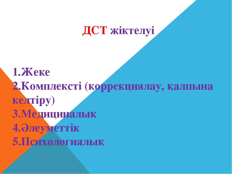 ДСТ жіктелуі 1.Жеке 2.Комплексті (коррекциялау, қалпына келтіру) 3.Медициналы...