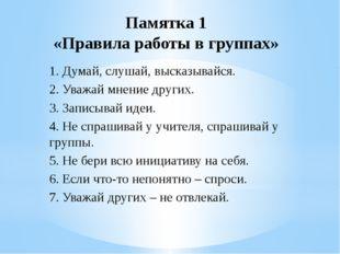 Памятка 1 «Правила работы в группах» 1. Думай, слушай, высказывайся. 2. Уважа