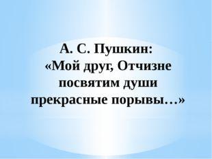 А. С. Пушкин: «Мой друг, Отчизне посвятим души прекрасные порывы…»