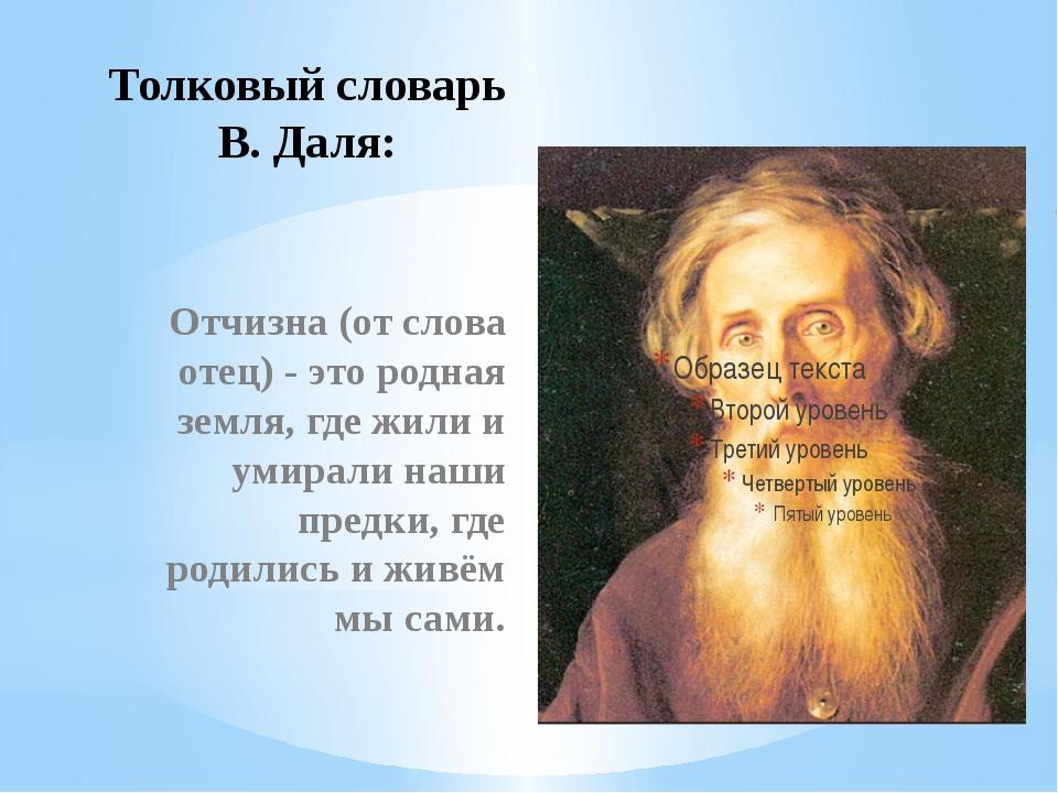 Толковый словарь В. Даля: Отчизна (от слова отец) - это родная земля, где жил...