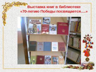 Выставка книг в библиотеке «70-летию Победы посвящается….»