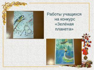 Работы учащихся на конкурс «Зелёная планета»