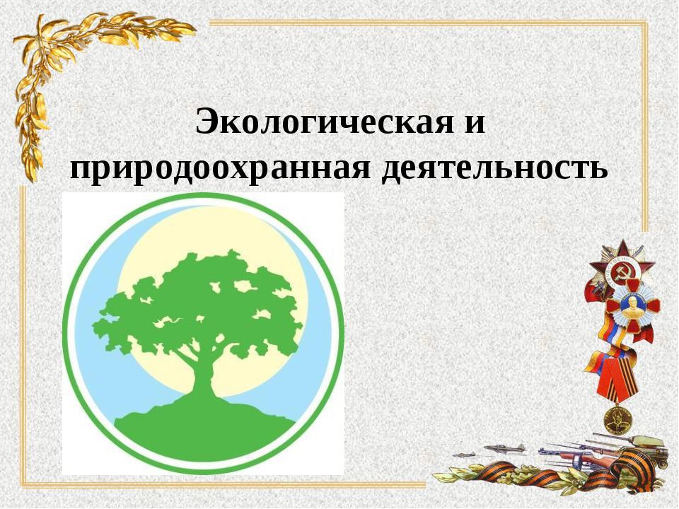 Экологическая и природооxранная деятельность