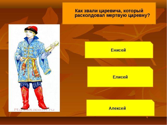 Как звали царевича, который расколдовал мертвую царевну? Енисей Елисей Алексей