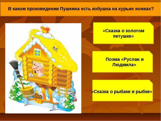 В каком произведении Пушкина есть избушка на курьих ножках? «Сказка о золотом...