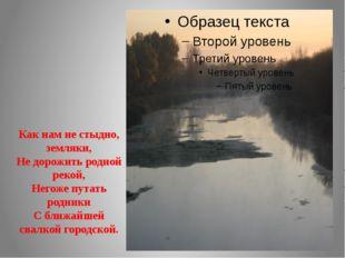 Как нам не стыдно, земляки, Не дорожить родной рекой, Негоже путать родники С
