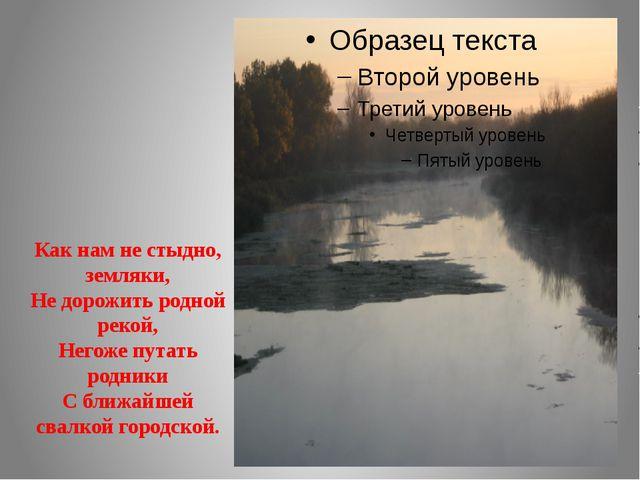 Как нам не стыдно, земляки, Не дорожить родной рекой, Негоже путать родники С...