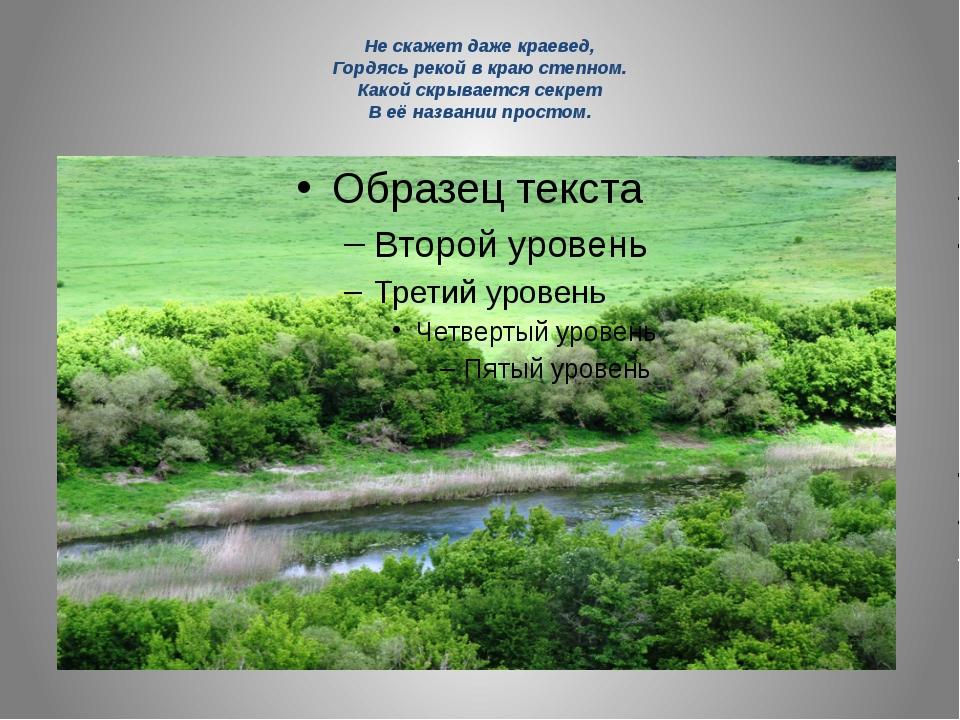 Не скажет даже краевед, Гордясь рекой в краю степном. Какой скрывается секрет...