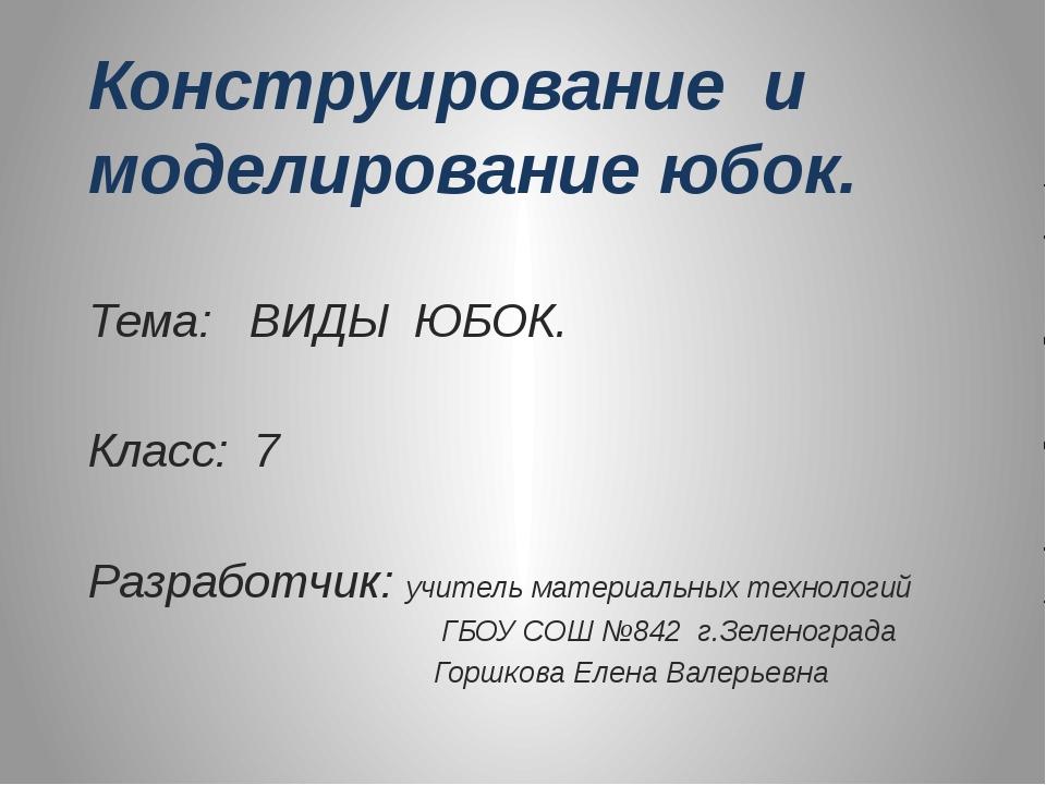 Конструирование и моделирование юбок. Тема: ВИДЫ ЮБОК. Класс: 7 Разработчик:...