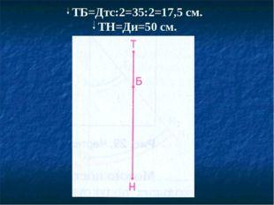 ТБ=Дтс:2=35:2=17,5 см. ТН=Ди=50 см.