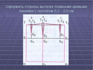 Оформить стороны вытачек плавными кривыми линиями с прогибом 0,2 – 0,5 см