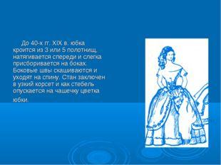 До 40-х гг. XIX в. юбка кроится из 3 или 5 полотнищ, натягивается спереди и