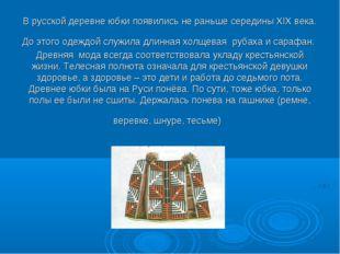 В русской деревне юбки появились не раньше середины XIX века. До этого одеждо
