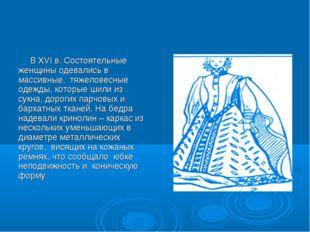 В XVI в. Состоятельные женщины одевались в массивные, тяжеловесные одежды, к