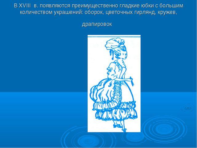 В XVIII в. появляются преимущественно гладкие юбки с большим количеством укр...