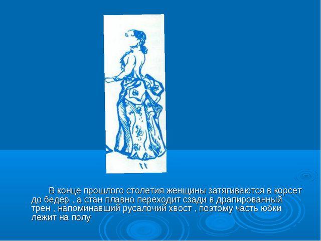 В конце прошлого столетия женщины затягиваются в корсет до бедер , а стан пл...