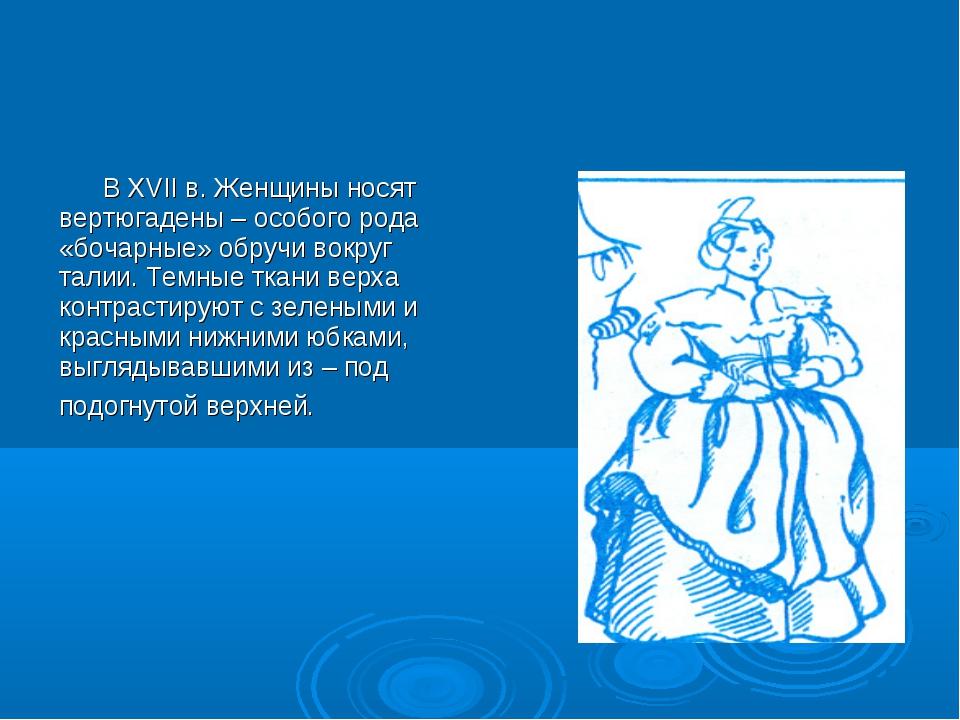 В XVII в. Женщины носят вертюгадены – особого рода «бочарные» обручи вокруг...