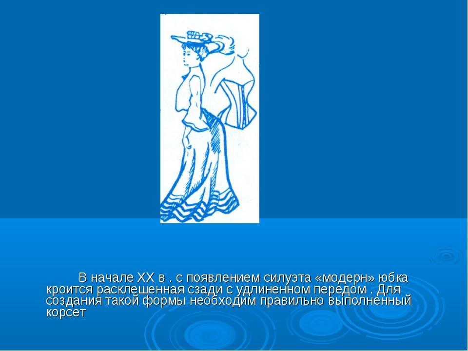 В начале ХХ в . с появлением силуэта «модерн» юбка кроится расклешенная сзад...