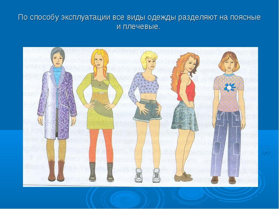 По способу эксплуатации все виды одежды разделяют на поясные и плечевые.